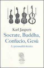 Karl Jaspers: Socrate, Buddha, Confucio, Gesù. Le personalità decisive