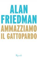 Ammazziamo il Gattopardo di Alan Friedman, una ricetta per rifare l'Italia