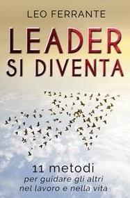 """Intervista a Leo Ferrante, autore de """"Leader si diventa. 11 metodi per guidare gli altri nel lavoro e nella vita"""""""