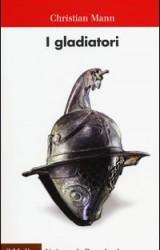 I gladiatori: vita, morte e spettacoli nelle arene di Roma