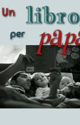 Festa del papà: il libro giusto per ogni papà