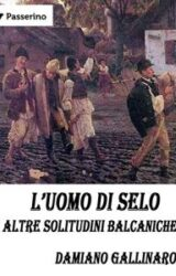 L'uomo di Selo e altre solitudini balcaniche | Damiano Gallinaro